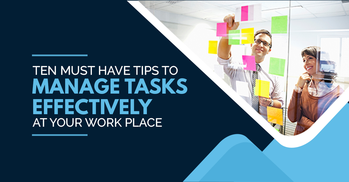 Ten Must-have Tips to Manage Tasks Effectively At Your Workplace