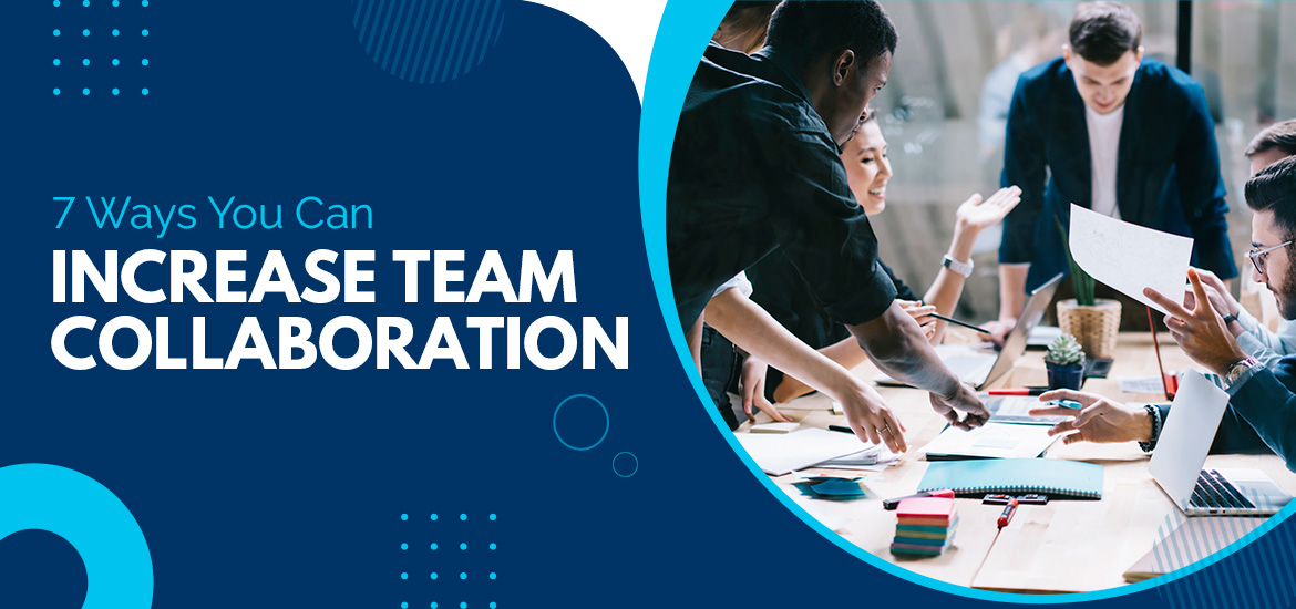 Top Seven Tips to Increase Team Collaboration in Your Workplace