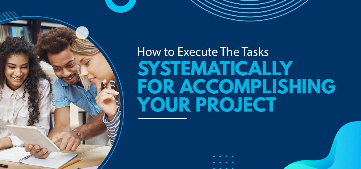 How to Execute The Tasks Systematically for Accomplishing Your Project