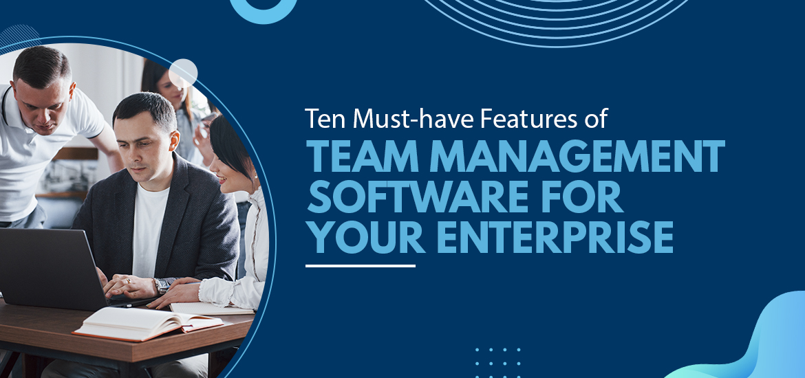Ten Must-have Features of Team Management Software for Your Enterprise