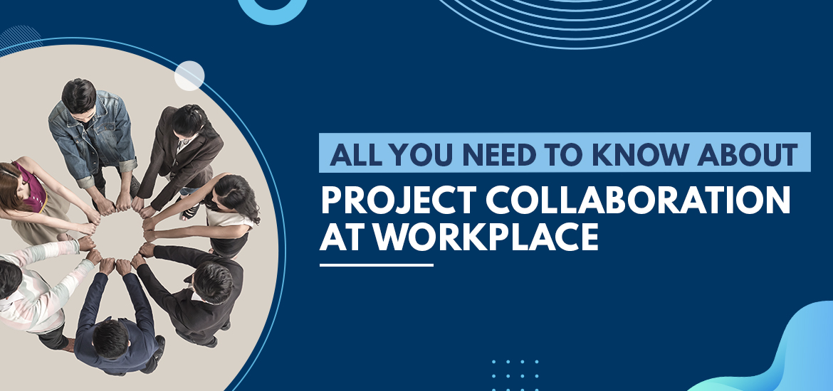 All You Need To Know About Project Collaboration At Workplace