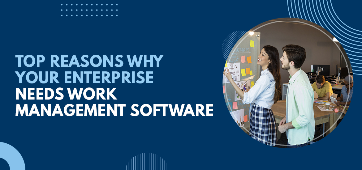 Top Reasons Why Your Enterprise Needs Work Management Software