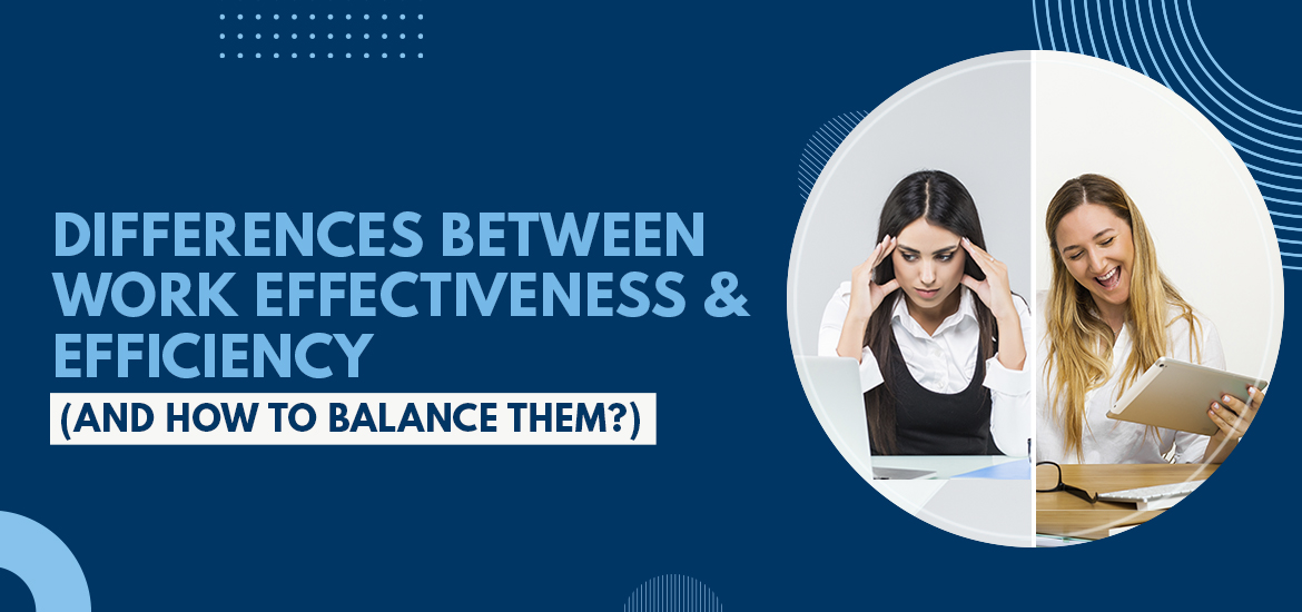 Differences Between Work Effectiveness & Efficiency (And How To Balance Them?)