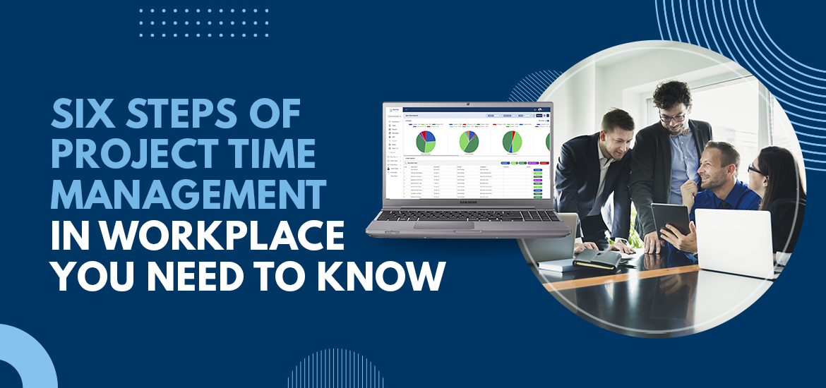 Six Steps of Project Time Management in Workplace You Need to Know