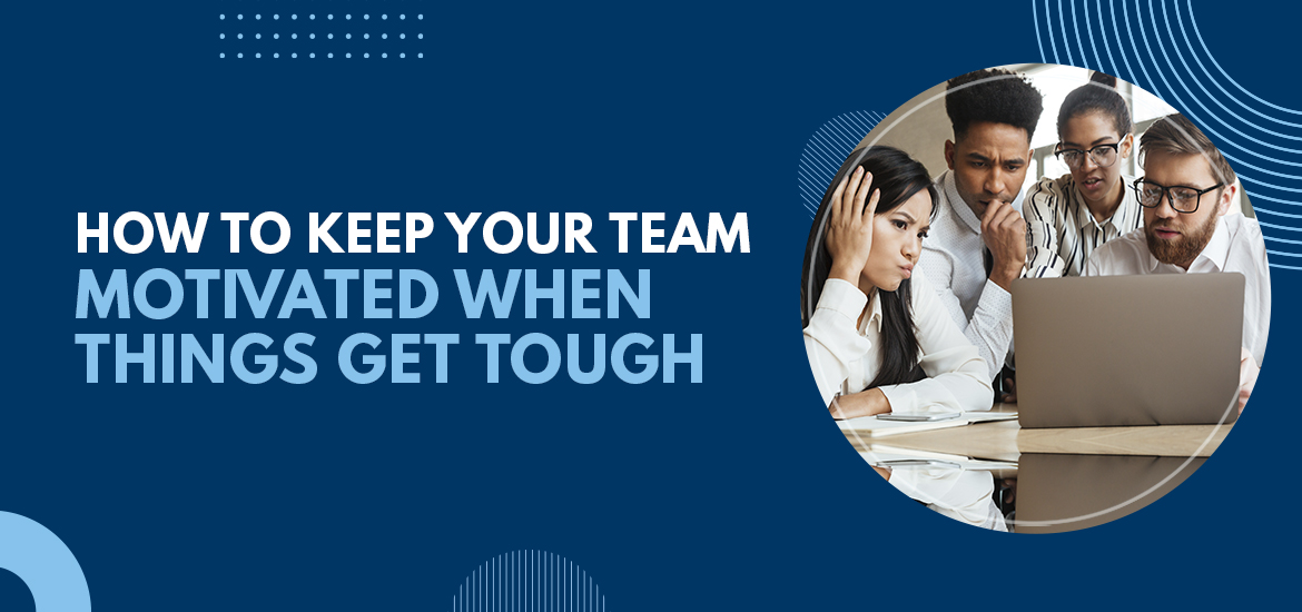 How to Keep Your Team Motivated When Things Get Tough
